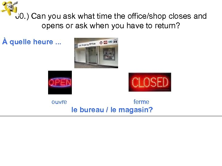 60. ) Can you ask what time the office/shop closes and opens or ask