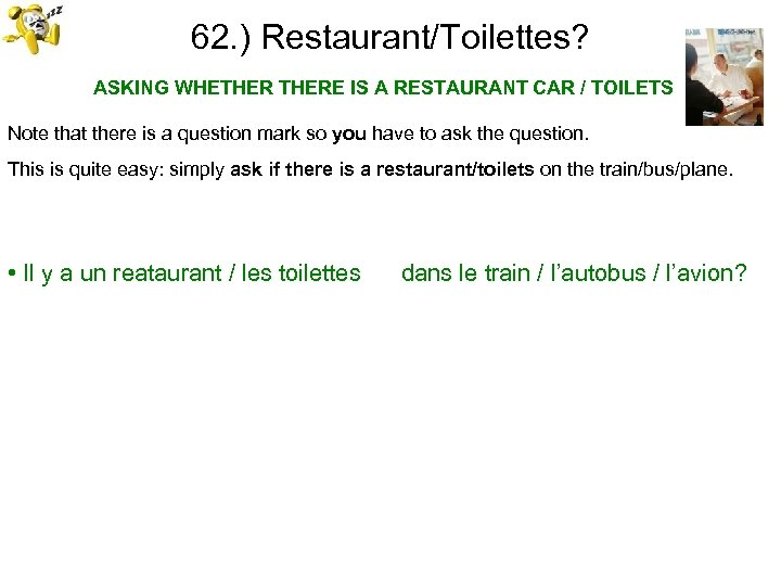 62. ) Restaurant/Toilettes? ASKING WHETHERE IS A RESTAURANT CAR / TOILETS Note that there