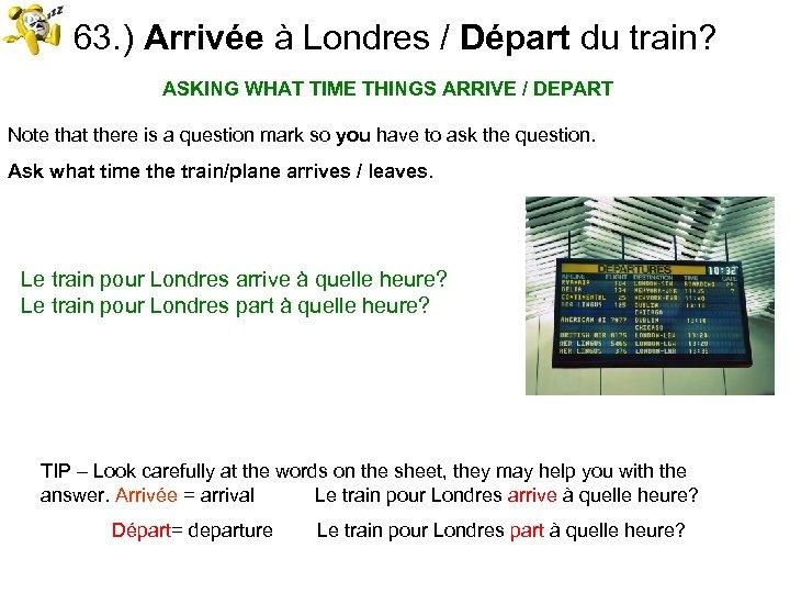 63. ) Arrivée à Londres / Départ du train? ASKING WHAT TIME THINGS ARRIVE