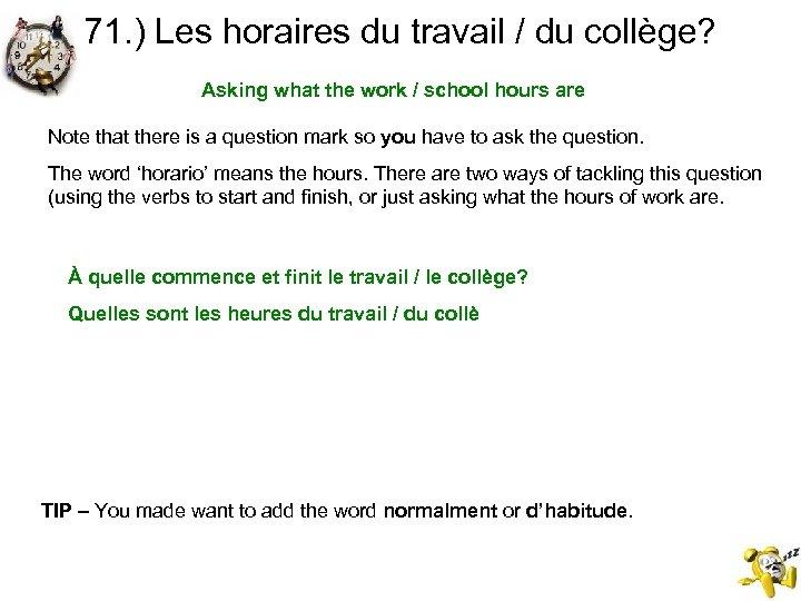 71. ) Les horaires du travail / du collège? Asking what the work /