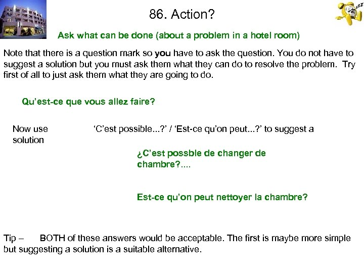86. Action? Ask what can be done (about a problem in a hotel room)