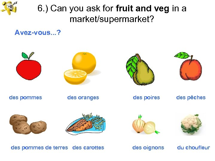 6. ) Can you ask for fruit and veg in a market/supermarket? Avez-vous. .