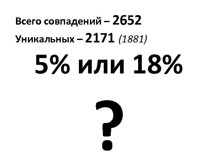 Всего совпадений – 2652 Уникальных – 2171 (1881) 5% или 18% ?