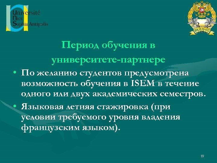 Период обучения в университете-партнере • По желанию студентов предусмотрена возможность обучения в ISEM в
