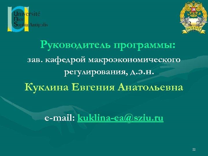 Руководитель программы: зав. кафедрой макроэкономического регулирования, д. э. н. Куклина Евгения Анатольевна e-mail: kuklina-ea@sziu.