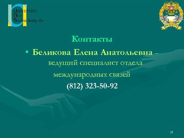 Контакты • Беликова Елена Анатольевна – ведущий специалист отдела международных связей (812) 323 -50