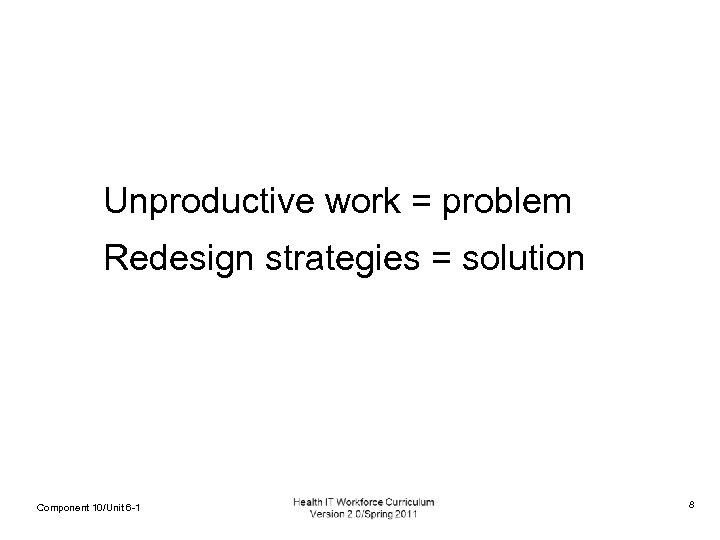 Unproductive work = problem Redesign strategies = solution Component 10/Unit 6 -1 8