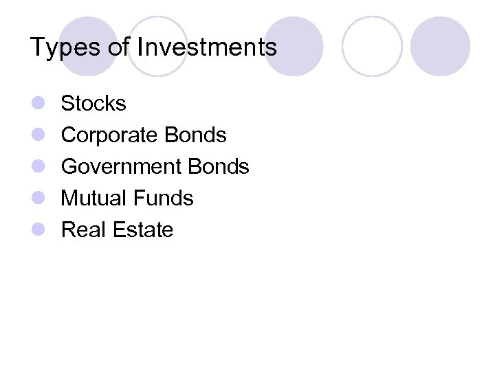 Types of Investments l l l Stocks Corporate Bonds Government Bonds Mutual Funds Real