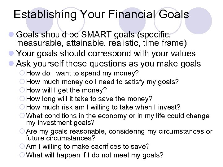 Establishing Your Financial Goals should be SMART goals (specific, measurable, attainable, realistic, time frame)