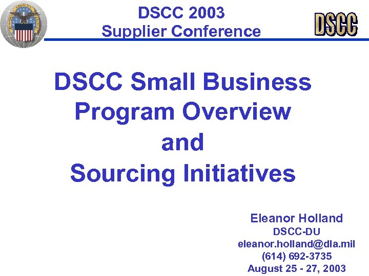 DSCC 2003 Supplier Conference DSCC Small Business Program Overview and Sourcing Initiatives Eleanor Holland