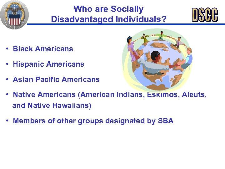 Who are Socially Disadvantaged Individuals? • Black Americans • Hispanic Americans • Asian Pacific