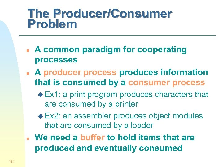 The Producer/Consumer Problem n n A common paradigm for cooperating processes A producer process