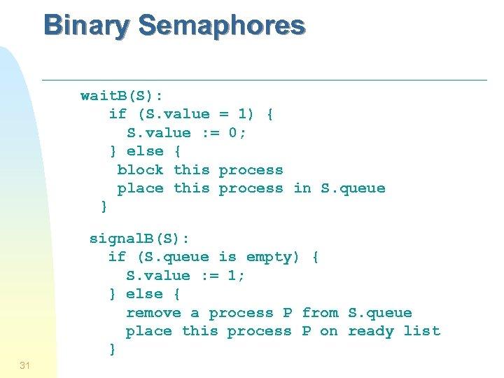 Binary Semaphores wait. B(S): if (S. value = 1) { S. value : =