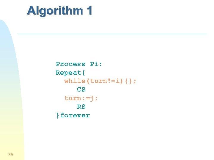 Algorithm 1 Process Pi: Repeat{ while(turn!=i){}; CS turn: =j; RS }forever 35