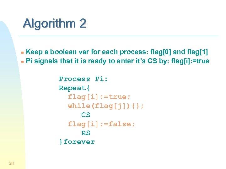 Algorithm 2 Keep a boolean var for each process: flag[0] and flag[1] n Pi