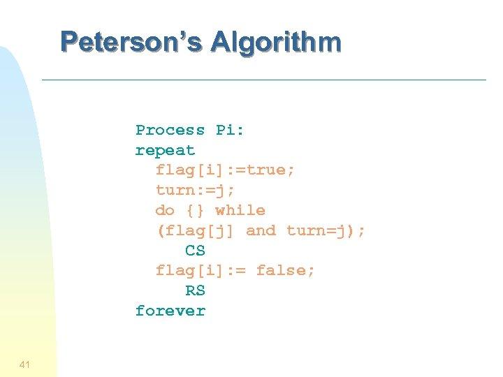 Peterson's Algorithm Process Pi: repeat flag[i]: =true; turn: =j; do {} while (flag[j] and