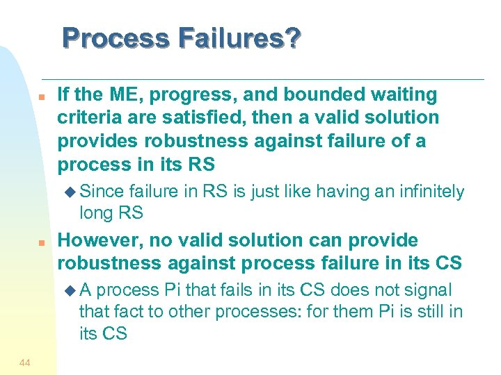 Process Failures? n If the ME, progress, and bounded waiting criteria are satisfied, then