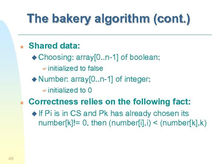 The bakery algorithm (cont. ) n Shared data: u Choosing: array[0. . n-1] of