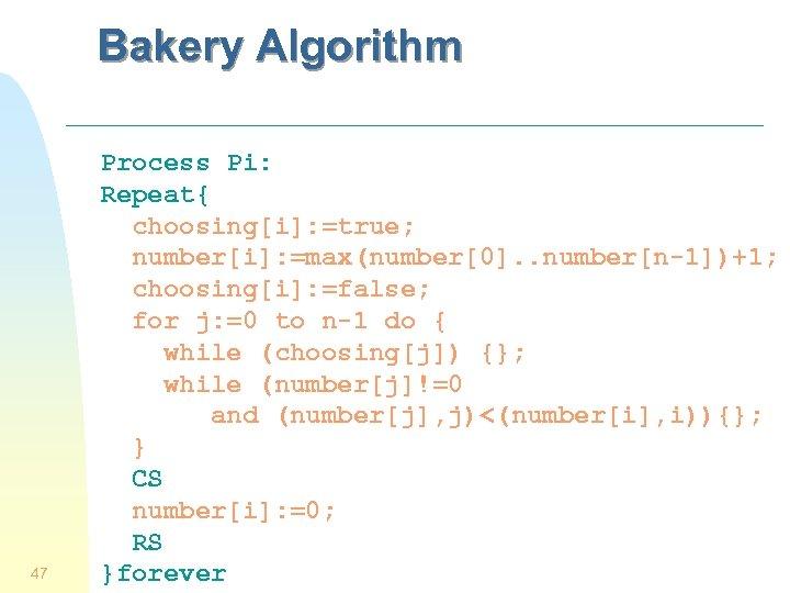Bakery Algorithm 47 Process Pi: Repeat{ choosing[i]: =true; number[i]: =max(number[0]. . number[n-1])+1; choosing[i]: =false;