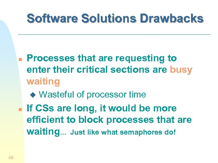 Software Solutions Drawbacks n Processes that are requesting to enter their critical sections are