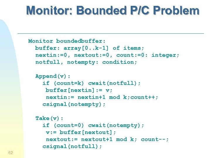 Monitor: Bounded P/C Problem Monitor boundedbuffer: array[0. . k-1] of items; nextin: =0, nextout: