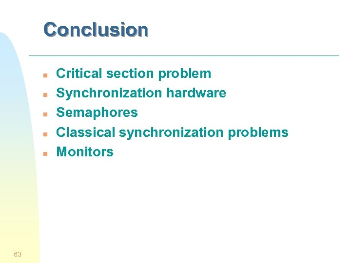 Conclusion n n 63 Critical section problem Synchronization hardware Semaphores Classical synchronization problems Monitors