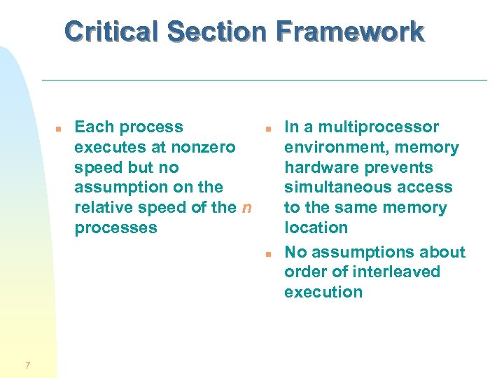 Critical Section Framework n Each process executes at nonzero speed but no assumption on