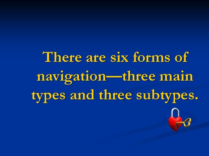 There are six forms of navigation—three main types and three subtypes.