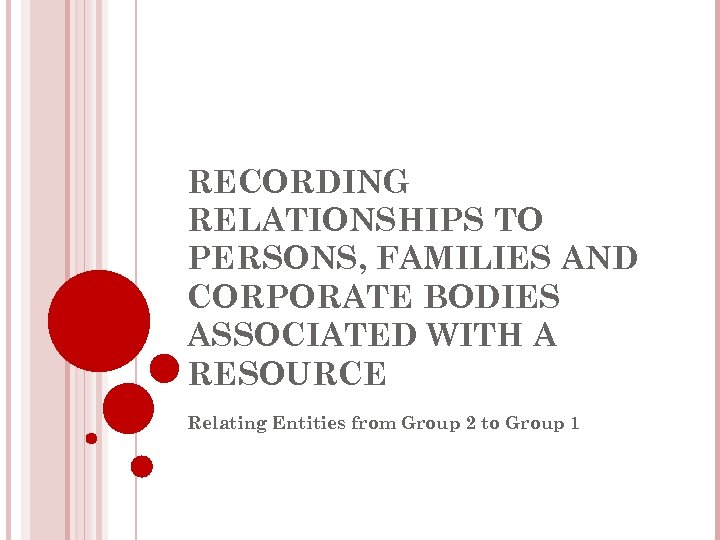 RECORDING RELATIONSHIPS TO PERSONS, FAMILIES AND CORPORATE BODIES ASSOCIATED WITH A RESOURCE Relating Entities