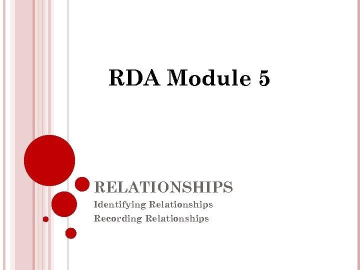 RDA Module 5 RELATIONSHIPS Identifying Relationships Recording Relationships