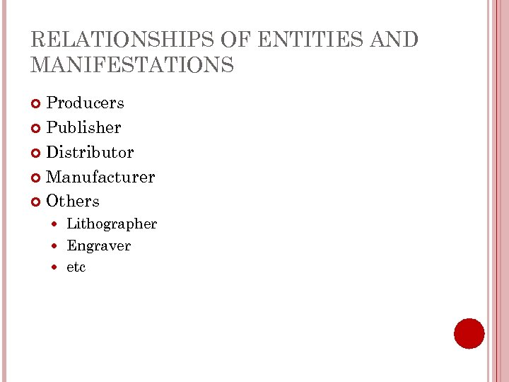 RELATIONSHIPS OF ENTITIES AND MANIFESTATIONS Producers Publisher Distributor Manufacturer Others Lithographer Engraver etc