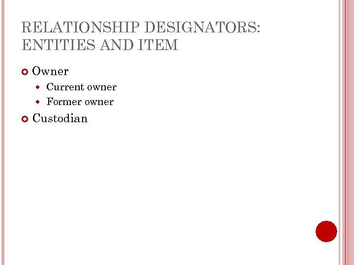 RELATIONSHIP DESIGNATORS: ENTITIES AND ITEM Owner Current owner Former owner Custodian