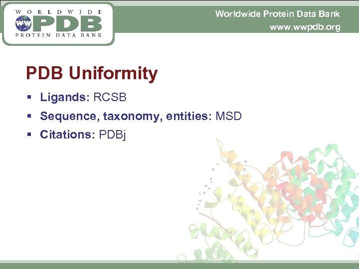 Worldwide Protein Data Bank www. wwpdb. org PDB Uniformity § Ligands: RCSB § Sequence,