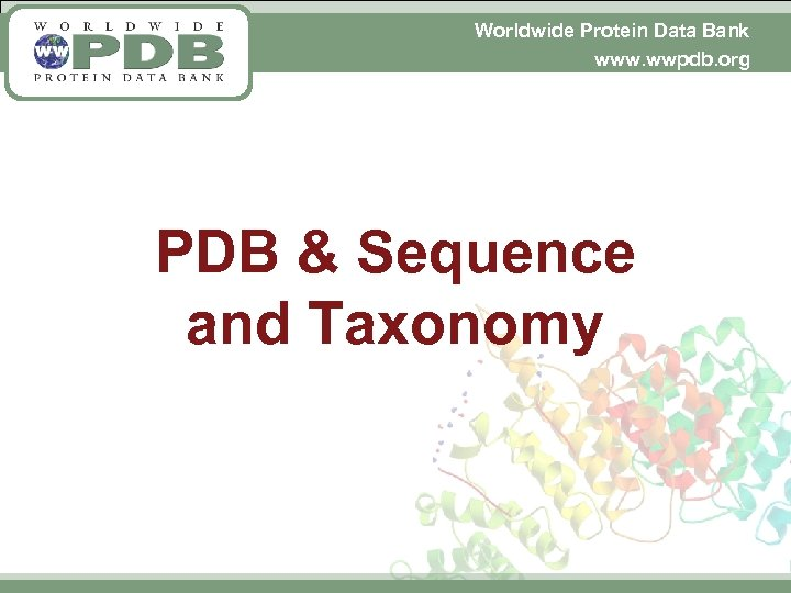 Worldwide Protein Data Bank www. wwpdb. org PDB & Sequence and Taxonomy