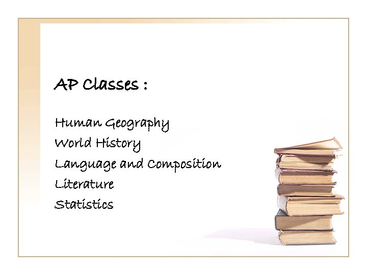 AP Classes : Human Geography World History Language and Composition Literature Statistics