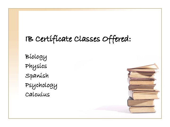 IB Certificate Classes Offered: Biology Physics Spanish Psychology Calculus