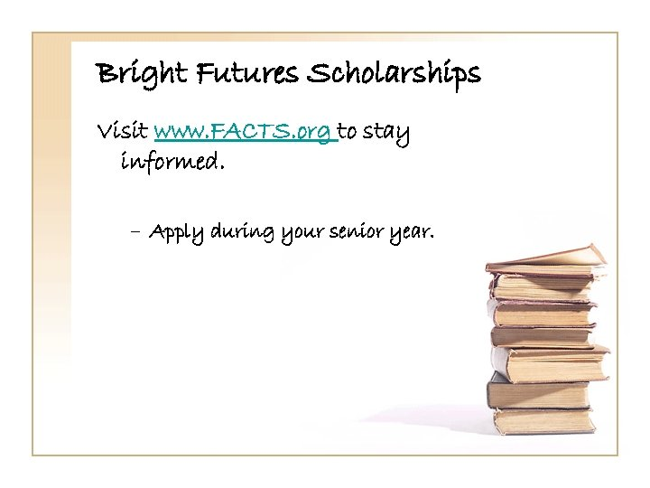 Bright Futures Scholarships Visit www. FACTS. org to stay informed. – Apply during your