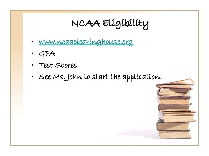 NCAA Eligibility • • www. ncaaclearinghouse. org GPA Test Scores See Ms. John to