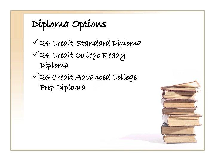 Diploma Options ü 24 Credit Standard Diploma ü 24 Credit College Ready Diploma ü