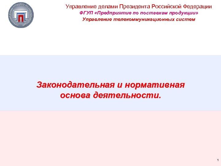 Управление делами Президента Российской Федерации ФГУП «Предприятие по поставкам продукции» Управление телекоммуникационных систем Законодательная