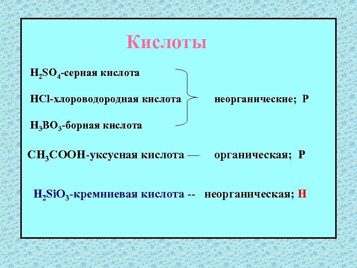 Кислоты H 2 SO 4 -серная кислота HCl-хлороводородная кислота неорганические; Р H 3 BO