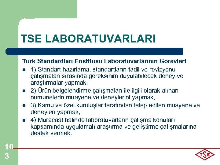 TSE LABORATUVARLARI Türk Standardları Enstitüsü Laboratuvarlarının Görevleri l 1) Standart hazırlama, standartların tadil ve