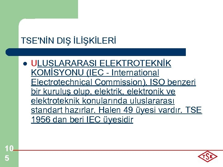 TSE'NİN DIŞ İLİŞKİLERİ l 10 5 ULUSLARARASI ELEKTROTEKNİK KOMİSYONU (IEC - International Electrotechnical Commission).