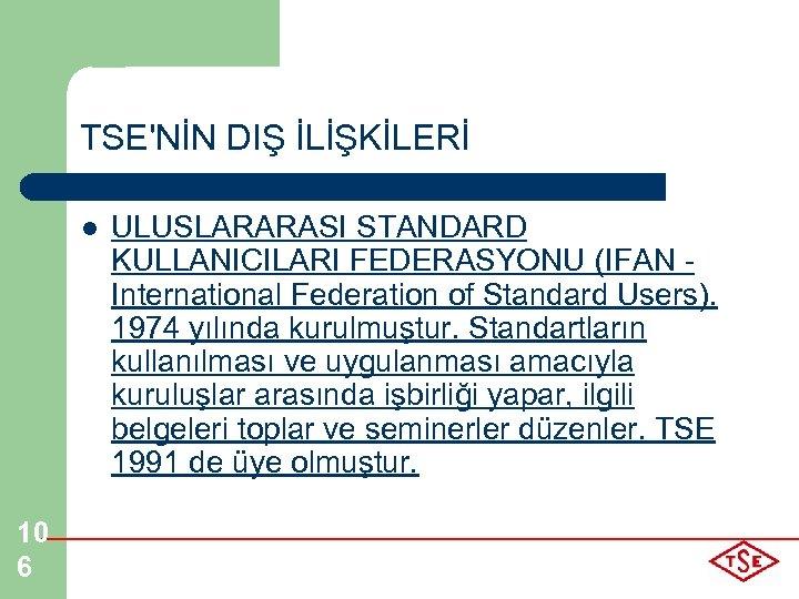 TSE'NİN DIŞ İLİŞKİLERİ l 10 6 ULUSLARARASI STANDARD KULLANICILARI FEDERASYONU (IFAN - International Federation