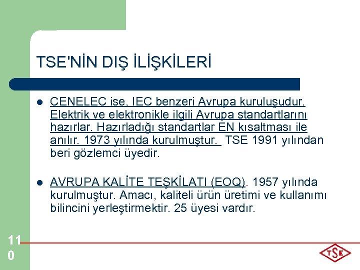 TSE'NİN DIŞ İLİŞKİLERİ l l 11 0 CENELEC ise, IEC benzeri Avrupa kuruluşudur. Elektrik
