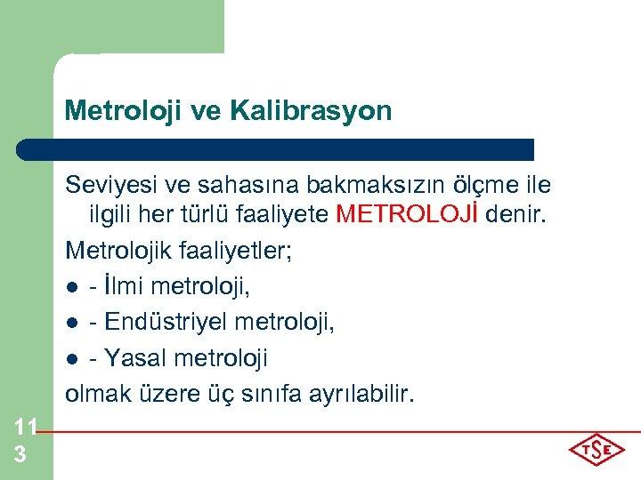 Metroloji ve Kalibrasyon Seviyesi ve sahasına bakmaksızın ölçme ilgili her türlü faaliyete METROLOJİ denir.