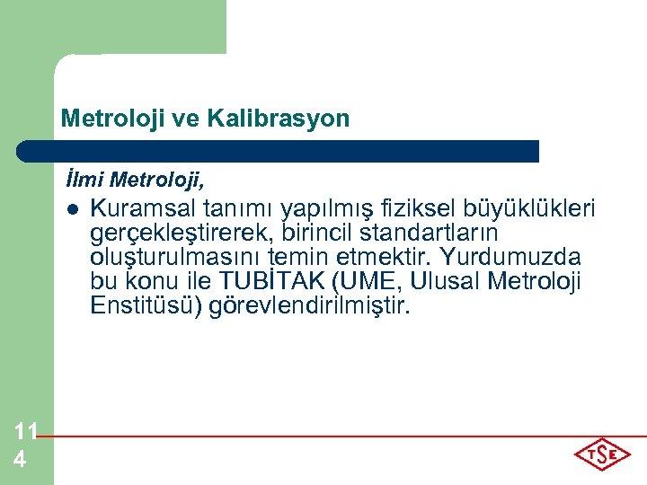 Metroloji ve Kalibrasyon İlmi Metroloji, l 11 4 Kuramsal tanımı yapılmış fiziksel büyüklükleri gerçekleştirerek,