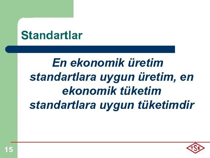 Standartlar En ekonomik üretim standartlara uygun üretim, en ekonomik tüketim standartlara uygun tüketimdir 15