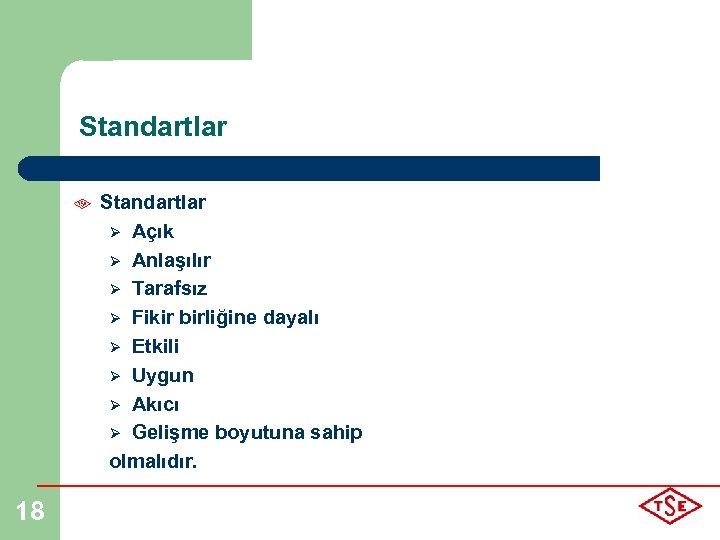 Standartlar Ø Açık Ø Anlaşılır Ø Tarafsız Ø Fikir birliğine dayalı Ø Etkili Ø