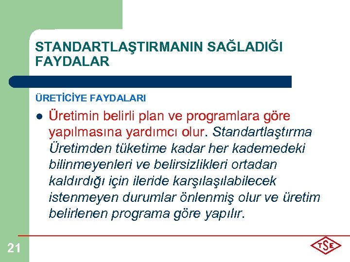 STANDARTLAŞTIRMANIN SAĞLADIĞI FAYDALAR ÜRETİCİYE FAYDALARI l 21 Üretimin belirli plan ve programlara göre yapılmasına